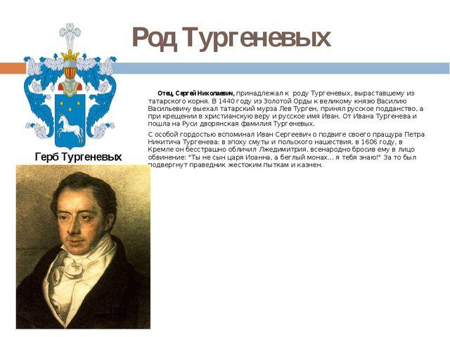 Род Тургеневых Отец, Сергей Николаевич, принадлежал к роду Тургеневых, выраст...