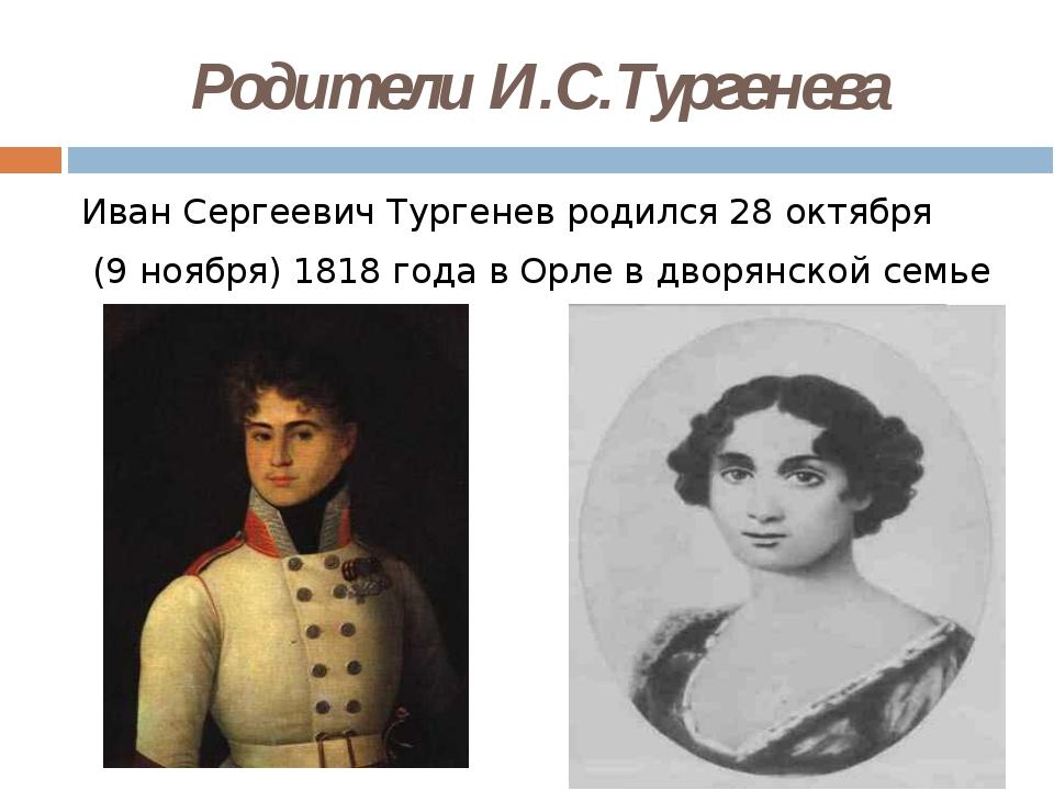 Родители И.С.Тургенева Иван Сергеевич Тургенев родился 28 октября (9 ноября)...