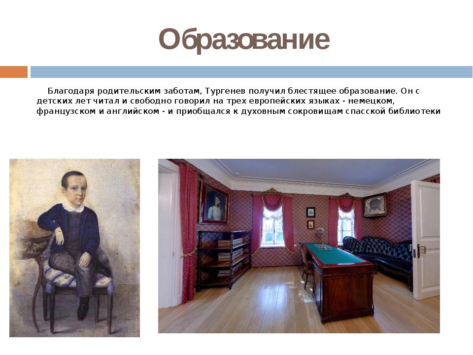 Образование Благодаря родительским заботам, Тургенев получил блестящее образо...