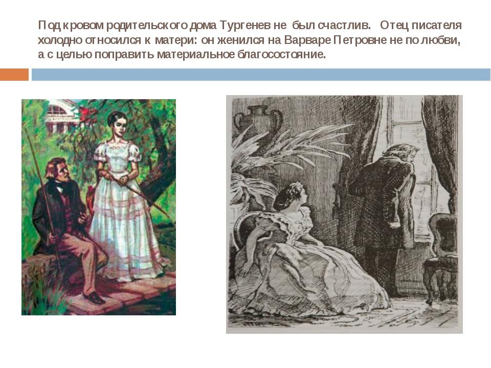 Под кровом родительского дома Тургенев не был счастлив. Отец писателя холодно...