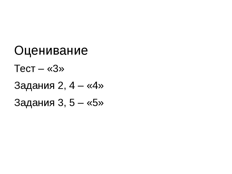 Оценивание Тест – «3» Задания 2, 4 – «4» Задания 3, 5 – «5»