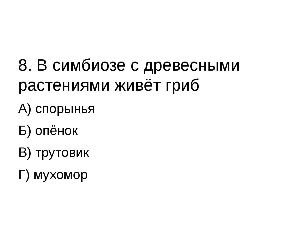 8. В симбиозе с древесными растениями живёт гриб А) спорынья Б) опёнок В) тр...
