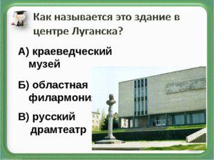 В) русский драмтеатр Б) областная филармония А) краеведческий музей