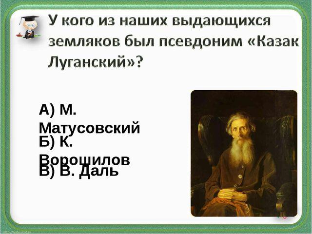В) В. Даль А) М. Матусовский Б) К. Ворошилов
