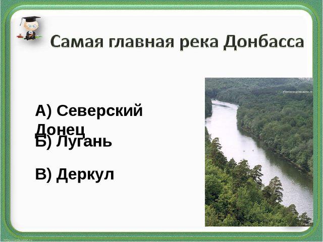 А) Северский Донец Б) Лугань В) Деркул