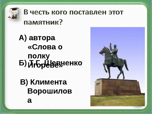 А) автора «Слова о полку Игореве» Б) Т.Г. Шевченко В) Климента Ворошилова