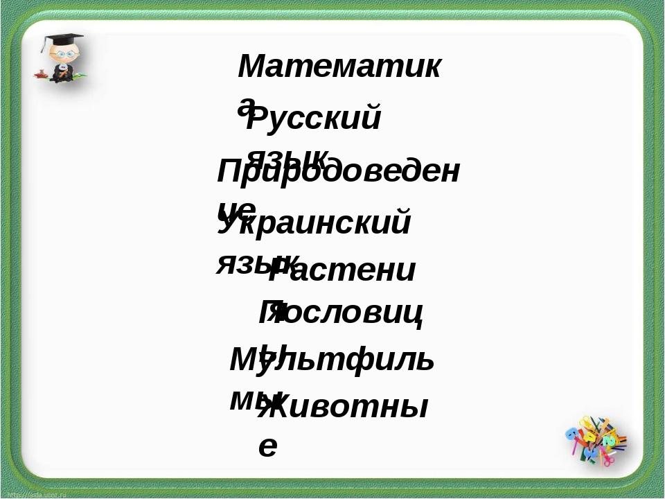 Математика Русский язык Природоведение Украинский язык Растения Пословицы Мул...