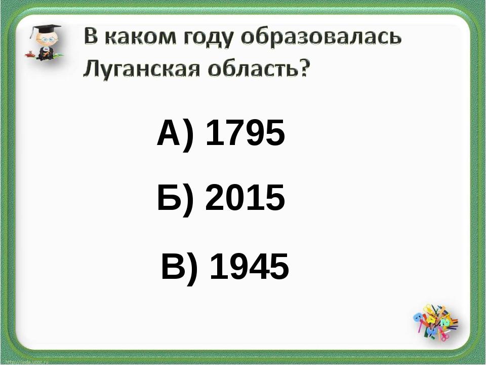 А) 1795 Б) 2015 В) 1945