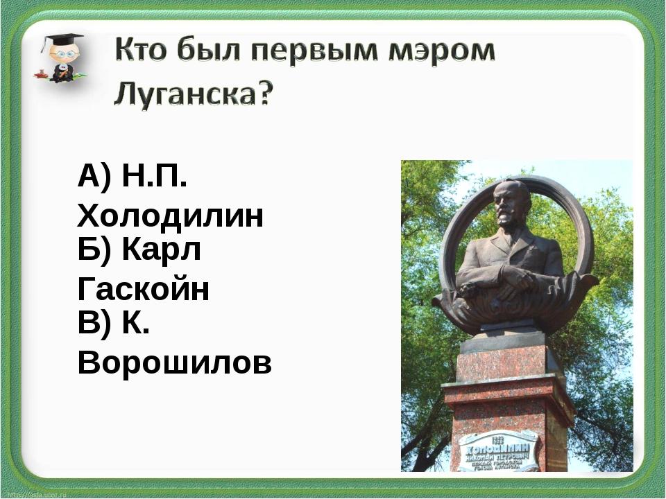 А) Н.П. Холодилин Б) Карл Гаскойн В) К. Ворошилов