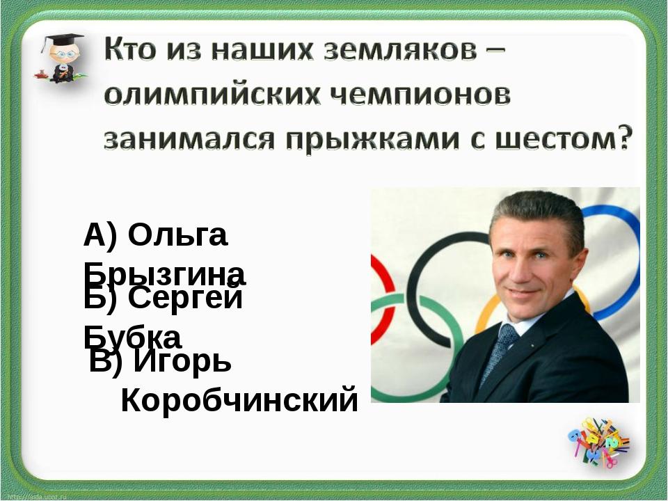 Б) Сергей Бубка А) Ольга Брызгина В) Игорь Коробчинский