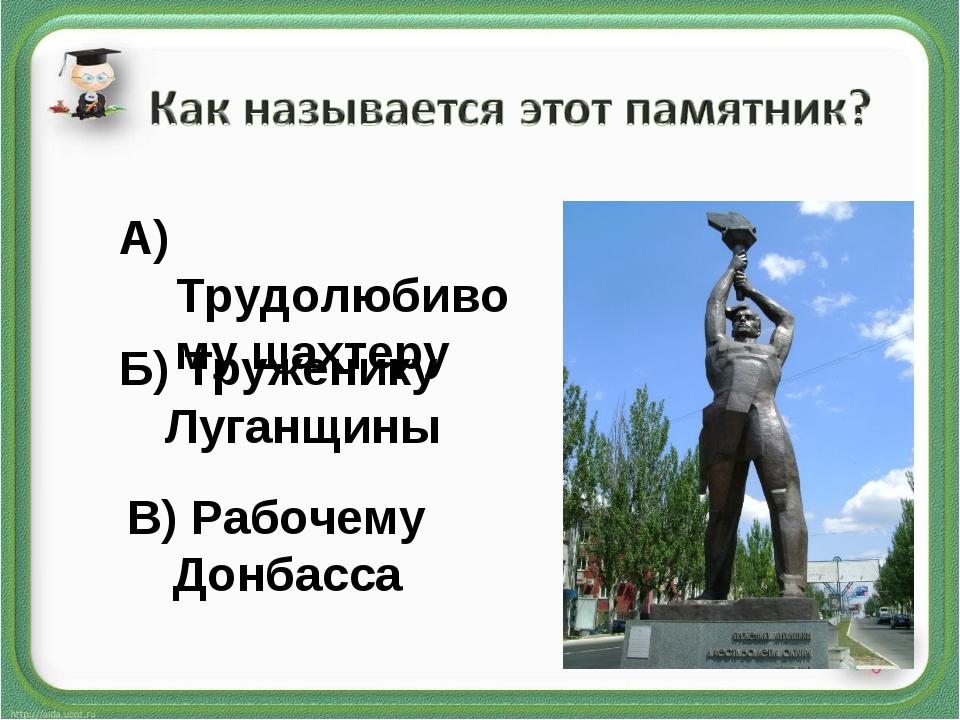 А) Трудолюбивому шахтеру Б) Труженику Луганщины В) Рабочему Донбасса