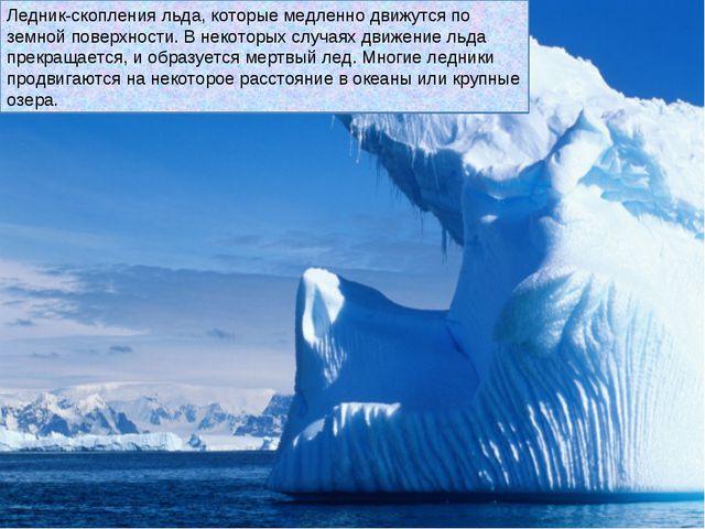 Ледник-скопления льда, которые медленно движутся по земной поверхности. В нек...