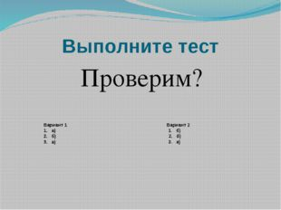 Выполните тест Проверим? Вариант 1 Вариант 2 1. а) 1. б) 2. б) 2. б) 3. а) 3.