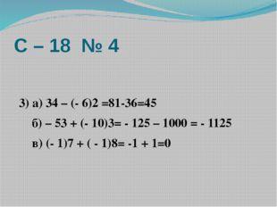 С – 18 № 4  3) а) 34 – (- 6)2 =81-36=45 б) – 53 + (- 10)3= - 125 – 1000 = -