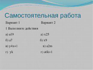 Самостоятельная работа Вариант 1 Вариант 2 1 Выполните действия а) a19 а) x25