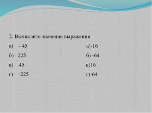 2. Вычислите значение выражения а) - 45 а)-16 б) 225 б) -64 в) 45 в)16 г) -2