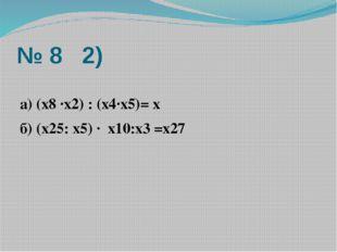 № 8 2) а) (х8 ·х2) : (х4·х5)= х б) (х25: х5) · х10:х3 =х27