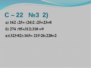 С – 22 №3 2) а) 162 :25= (24)2 :25=23=8 б) 274 :95=312:310 =9 в)(323·82):165=