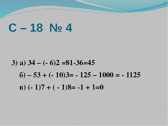 С – 18 № 4  3) а) 34 – (- 6)2 =81-36=45 б) – 53 + (- 10)3= - 125 – 1000 = -...