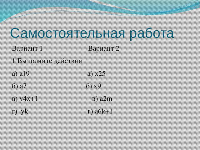 Самостоятельная работа Вариант 1 Вариант 2 1 Выполните действия а) a19 а) x25...