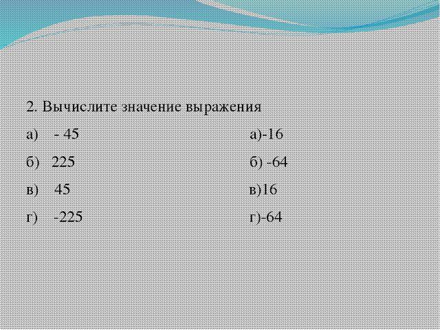 2. Вычислите значение выражения а) - 45 а)-16 б) 225 б) -64 в) 45 в)16 г) -2...