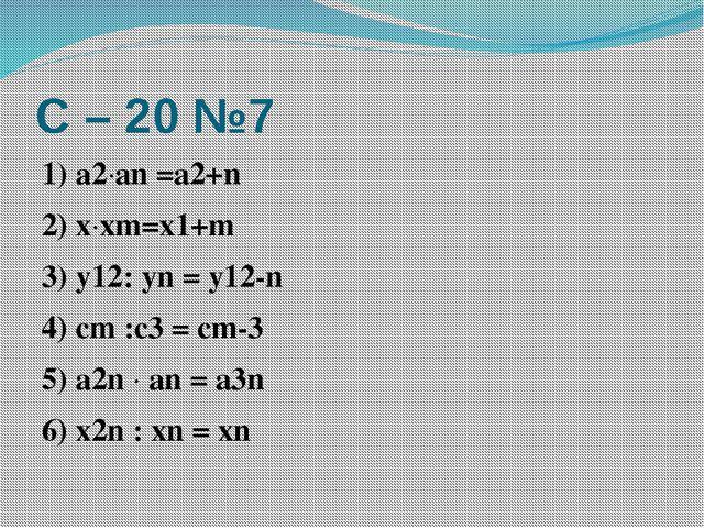 С – 20 №7 1) а2·аn =a2+n 2) x·xm=x1+m 3) y12: yn = y12-n 4) cm :c3 = cm-3 5)...