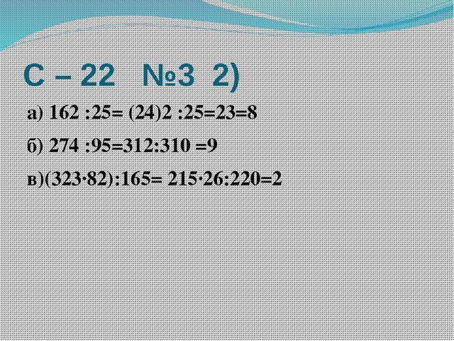 С – 22 №3 2) а) 162 :25= (24)2 :25=23=8 б) 274 :95=312:310 =9 в)(323·82):165=...