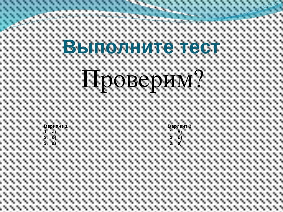 Выполните тест Проверим? Вариант 1 Вариант 2 1. а) 1. б) 2. б) 2. б) 3. а) 3....