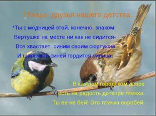 Птицы- друзья нашего детства. *Ты с модницей этой, конечно, знаком, Вертушке