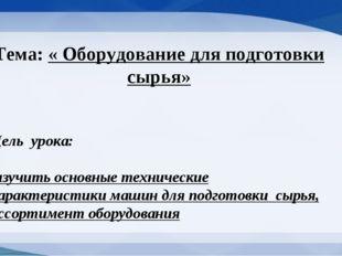 Тема: « Оборудование для подготовки сырья» Цель урока: изучить основные техни