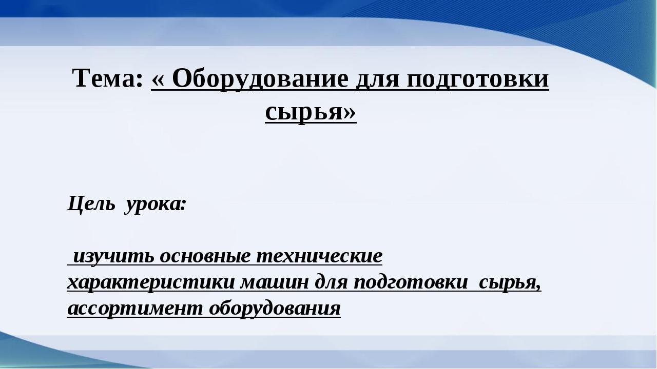 Тема: « Оборудование для подготовки сырья» Цель урока: изучить основные техни...