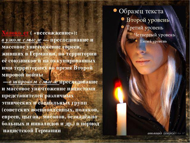 Холоко́ст( «всесожжение»): в узком смысле— преследование и массовое уничтож...