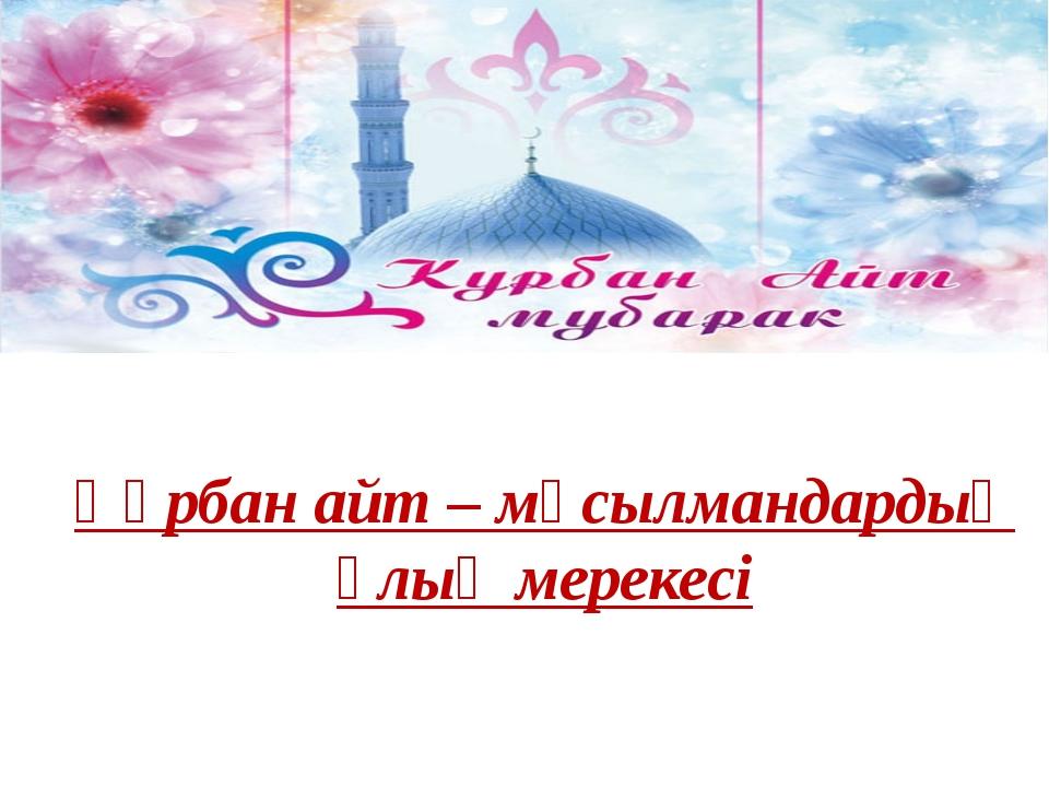 Құрбан айт – мұсылмандардың ұлық мерекесі