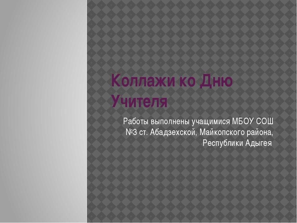 Коллажи ко Дню Учителя Работы выполнены учащимися МБОУ СОШ №3 ст. Абадзехской...