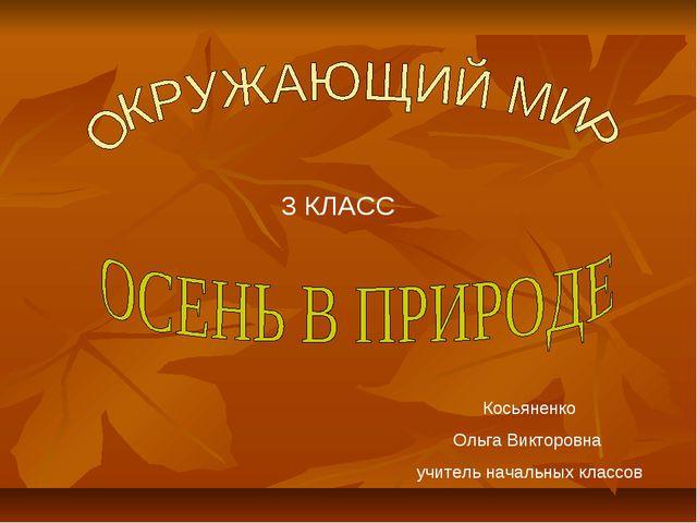 Косьяненко Ольга Викторовна учитель начальных классов 3 КЛАСС