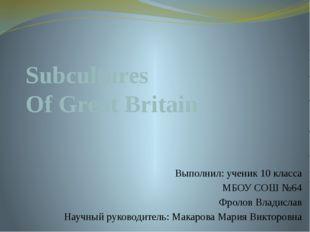 Subcultures Of Great Britain Выполнил: ученик 10 класса МБОУ СОШ №64 Фролов В