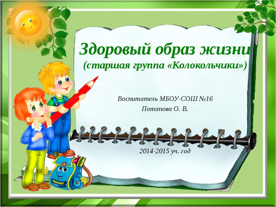 Здоровый образ жизни (старшая группа «Колокольчики») Воспитатель МБОУ-СОШ №16...