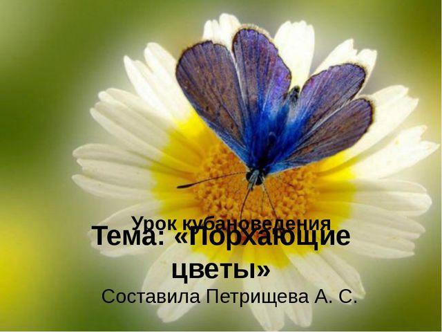 Тема: «Порхающие цветы» Составила Петрищева А. С. Урок кубановедения