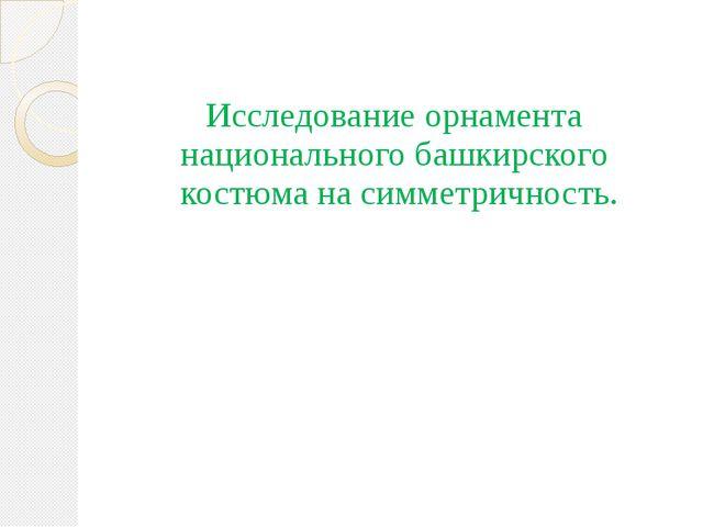 Исследование орнамента национального башкирского костюма на симметричность.