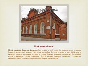 Музей первого Совета Музей первого Совета в Ивановобыл открыт в 1967 году. О