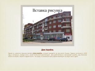 Дом Корабль Одним из символов Иванова являетсяДом-корабль, который находится