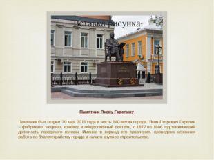 Памятник Якову Гарелину Памятникбыл открыт 30 мая 2011 года в честь 140-лети