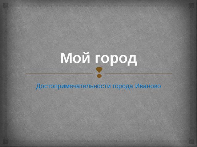 Мой город Достопримечательности города Иваново 