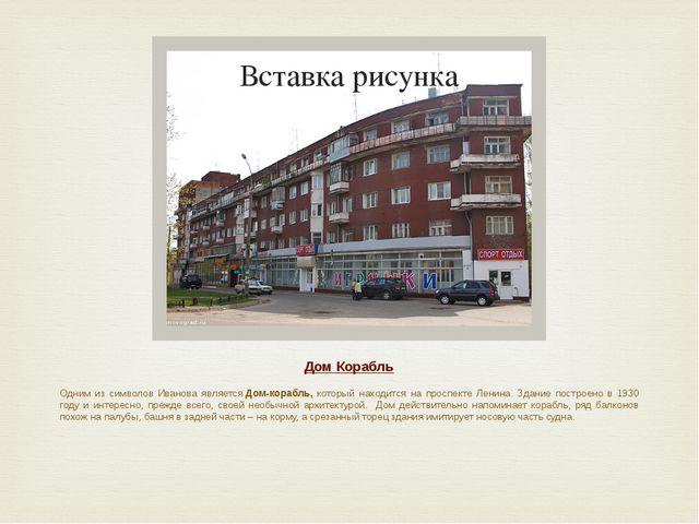 Дом Корабль Одним из символов Иванова являетсяДом-корабль, который находится...