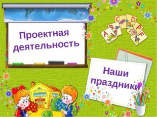 Проектная деятельность Наши праздники