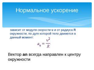 зависит от модуля скорости υ и от радиуса R окружности, по дуге которой тело