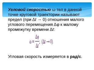 Угловой скоростью ω тел в данной точке круговой траектории называют предел (п