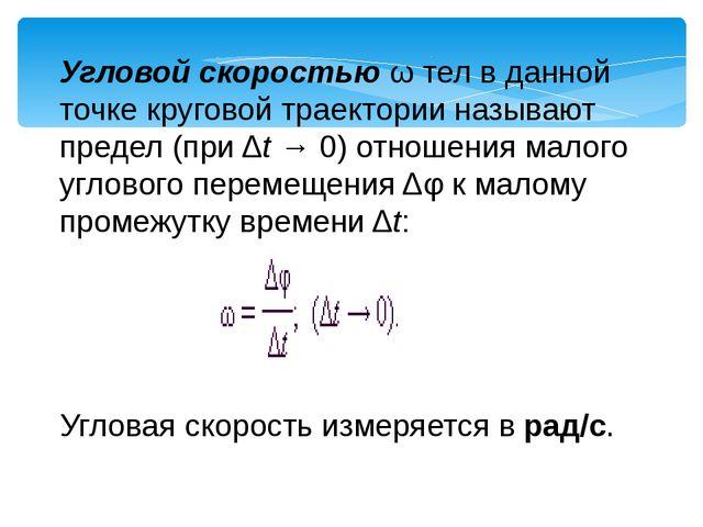 Угловой скоростью ω тел в данной точке круговой траектории называют предел (п...