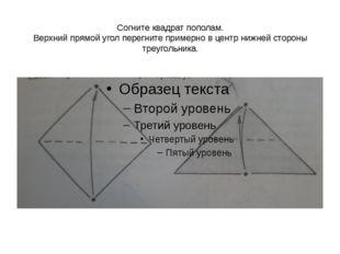 Согните квадрат пополам. Верхний прямой угол перегните примерно в центр нижн