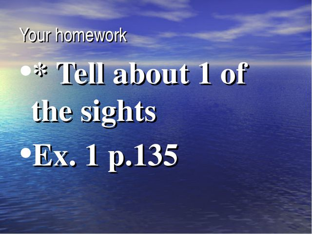 Your homework * Tell about 1 of the sights Ex. 1 p.135